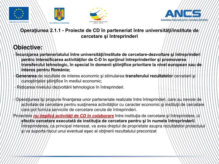 Operaţiunea 2.1.1 - Proiecte de CD în parteneriat între universităţi/institute de cercetare şi întreprinderi