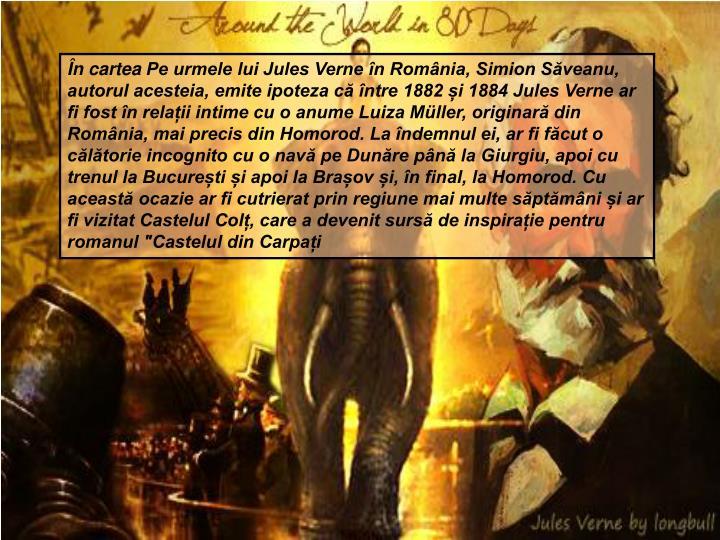 """În carteaPe urmele lui Jules Verne în România, Simion Săveanu, autorul acesteia, emite ipoteza că între 1882 și 1884 Jules Verne ar fi fost în relații intime cu o anume Luiza Müller, originară din România, mai precis din Homorod. La îndemnul ei, ar fi făcut o călătorie incognito cu o navă pe Dunăre până la Giurgiu, apoi cu trenul la București și apoi la Brașov și, în final, la Homorod. Cu această ocazie ar fi cutrierat prin regiune mai multe săptămâni și ar fi vizitat Castelul Colț, care a devenit sursă de inspirație pentru romanul """"Castelul din Carpați"""