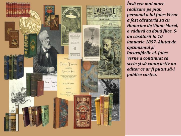 Însă cea mai mare realizare pe plan personal a lui Jules Verne a fost căsătoria sa cu Honorine de Viane Morel, o văduvă cu două fiice. S-au căsătorit la 10 ianuarie 1857. Ajutat de optimismul și încurajările ei, Jules Verne a continuat să scrie și să caute activ un editor ce ar fi putut să-i publice cartea.