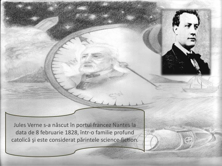 Jules Verne s-a născut în portul francez Nantes la data de 8 februarie 1828, într-o familie profund catolică şi este considerat părintele science-fiction.