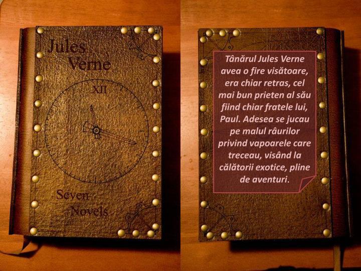 Tânărul Jules Verne avea o fire visătoare, era chiar retras, cel mai bun prieten al său fiind chiar fratele lui, Paul. Adesea se jucau pe malul râurilor privind vapoarele care treceau, visând la călătorii exotice, pline de aventuri