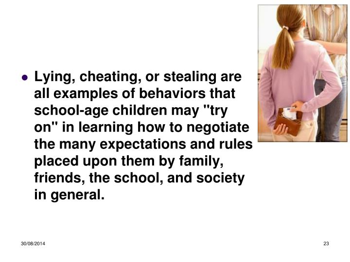 "Lying, cheating, or stealing are all examples of behaviors that school-age children may ""try on"" in learning how to negotiate the many expectations and rules placed upon them by family, friends, the school, and society in general."