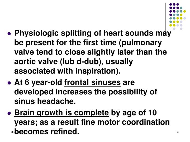 Physiologic splitting of heart sounds may be present for the first time (pulmonary valve tend to close slightly later than the aortic valve (lub d-dub), usually associated with inspiration).
