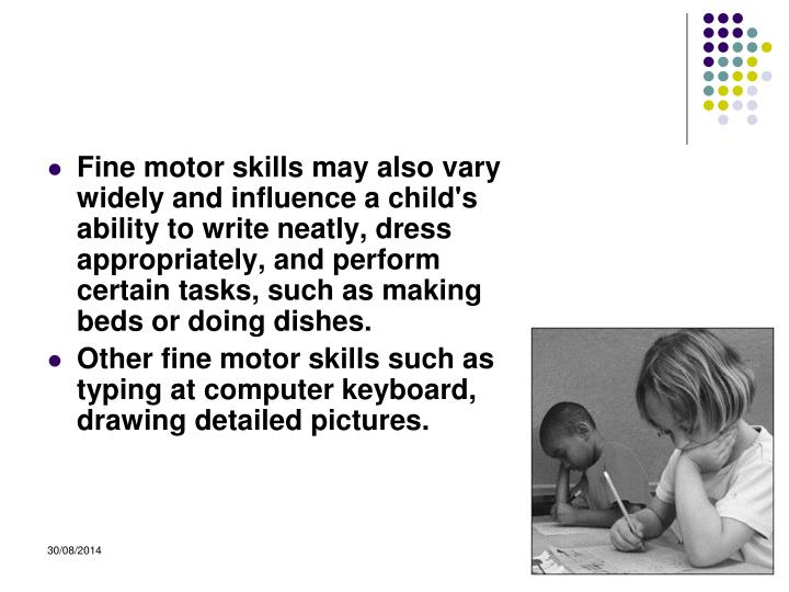Fine motor skills may also vary widely and influence a child's ability to write neatly, dress appropriately, and perform certain tasks, such as making beds or doing dishes.
