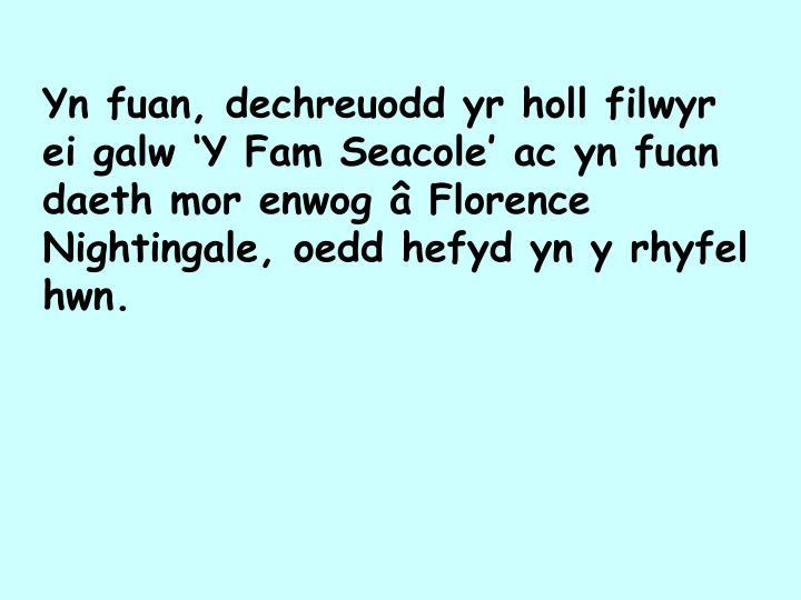 Yn fuan, dechreuodd yr holl filwyr ei galw 'Y Fam Seacole' ac yn fuan daeth mor enwog â Florence Nightingale, oedd hefyd yn y rhyfel hwn.