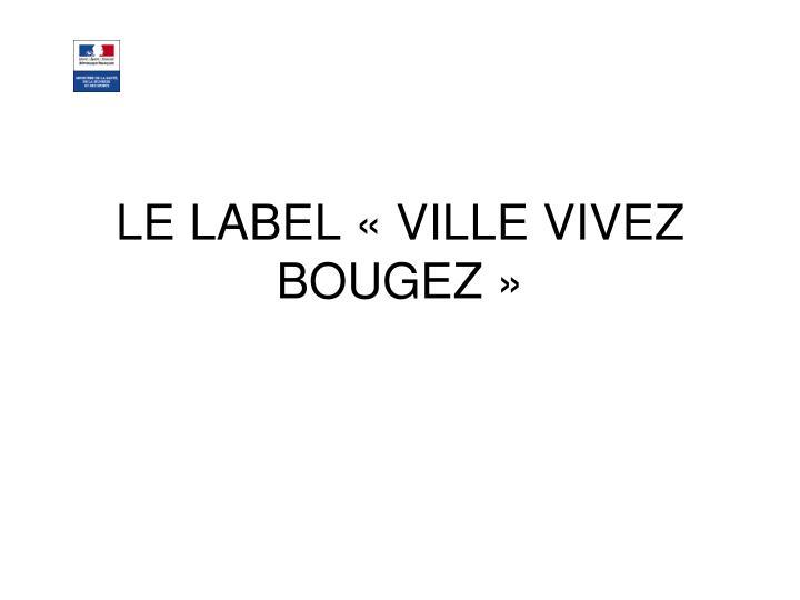 LE LABEL «VILLE VIVEZ BOUGEZ»