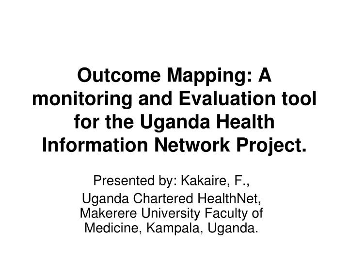 Outcome Mapping: A monitoring and Evaluation tool for the Uganda Health Information Network Project.