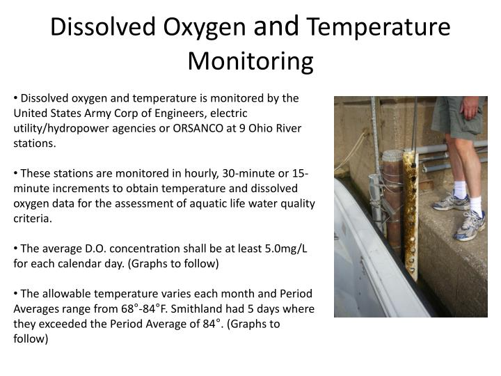 Dissolved oxygen and temperature is monitored by the United States Army Corp of Engineers, electric utility/hydropower agencies or ORSANCO at 9 Ohio River stations.