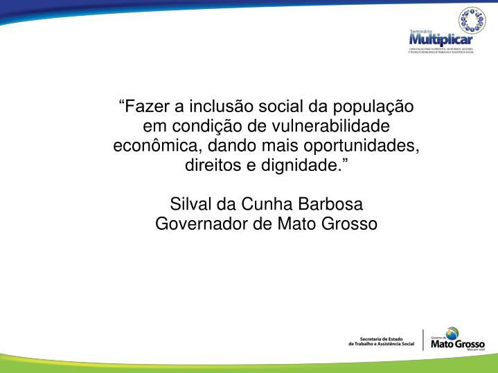 """""""Fazer a inclusão social da população em condição de vulnerabilidade econômica, dando mais oportunidades, direitos e dignidade."""""""