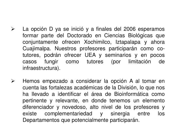 La opción D ya se inició y a finales del 2006 esperamos formar parte del Doctorado en Ciencias Biológicas que conjuntamente ofrecen Xochimilco, Iztapalapa y ahora Cuajimalpa. Nuestros profesores participarán como co-tutores, podrán ofrecer UEA y seminarios y en pocos casos fungir como tutores (por limitación de infraestructura).