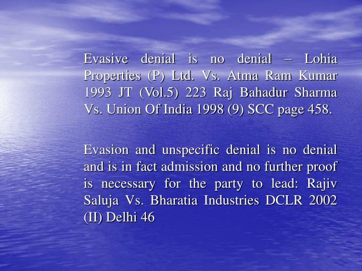 Evasive denial is no denial – Lohia Properties (P) Ltd. Vs. Atma Ram Kumar 1993 JT (Vol.5) 223 Raj Bahadur Sharma Vs. Union Of India 1998 (9) SCC page 458.