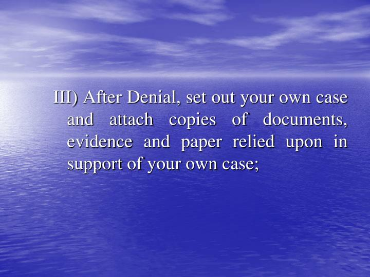 III) After Denial, set out your own case and attach copies of documents, evidence and paper relied upon in support of your own case;