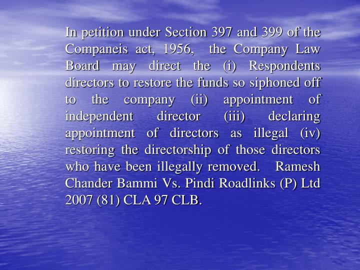 In petition under Section 397 and 399 of the Companeis act, 1956,  the Company Law Board may direct the (i) Respondents directors to restore the funds so siphoned off to the company (ii) appointment of independent director (iii) declaring appointment of directors as illegal (iv) restoring the directorship of those directors who have been illegally removed.   Ramesh Chander Bammi Vs. Pindi Roadlinks (P) Ltd 2007 (81) CLA 97 CLB.