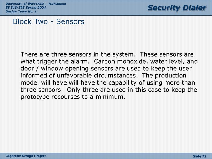 There are three sensors in the system.  These sensors are what trigger the alarm.  Carbon monoxide, water level, and door / window opening sensors are used to keep the user informed of unfavorable circumstances.  The production model will have will have the capability of using more than three sensors.  Only three are used in this case to keep the prototype recourses to a minimum.