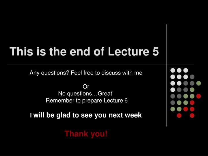 This is the end of Lecture 5