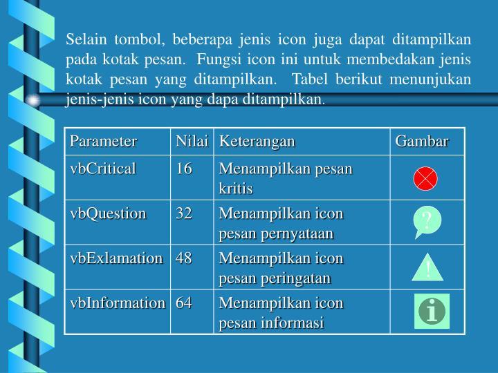 Selain tombol, beberapa jenis icon juga dapat ditampilkan pada kotak pesan.  Fungsi icon ini untuk membedakan jenis kotak pesan yang ditampilkan.  Tabel berikut menunjukan jenis-jenis icon yang dapa ditampilkan