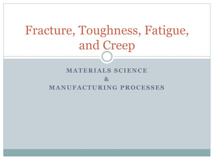 Fracture toughness fatigue and creep