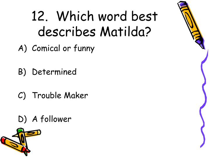 12.  Which word best describes Matilda?