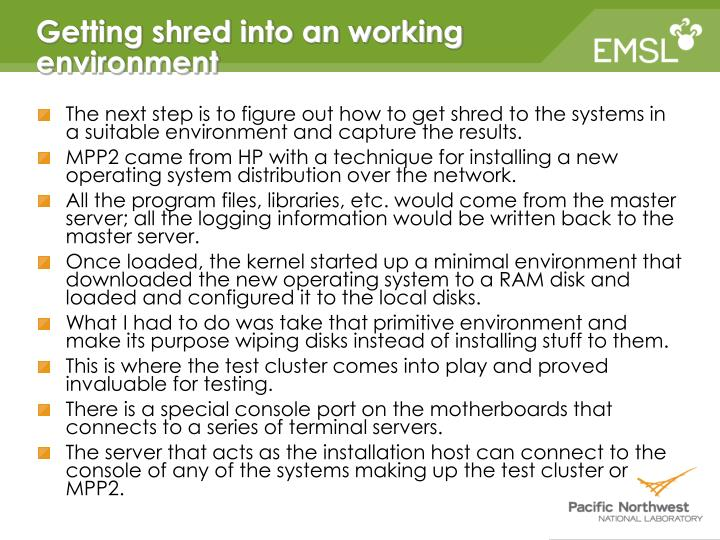 The next step is to figure out how to get shred to the systems in a suitable environment and capture the results.