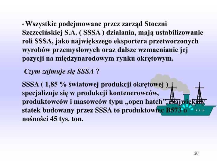 Wszystkie podejmowane przez zarząd Stoczni Szczecińskiej S.A. ( SSSA ) działania, mają ustabilizowanie roli SSSA, jako największego eksportera przetworzonych wyrobów przemysłowych oraz dalsze wzmacnianie jej pozycji na międzynarodowym rynku okrętowym.