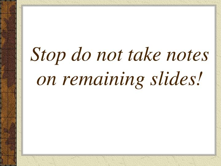 Stop do not take notes on remaining slides!