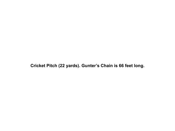 Cricket Pitch (22 yards). Gunter's Chain is 66 feet long.