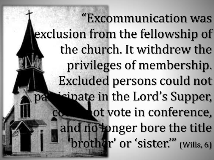 """Excommunication was exclusion from the fellowship of the church. It withdrew the privileges of membership.  Excluded persons could not participate in the Lord's Supper, could not vote in conference, and no longer bore the title 'brother' or 'sister.'"""