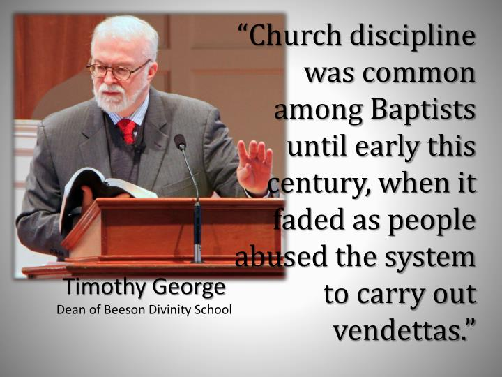 """Church discipline was common among Baptists until early this century, when it faded as people abused the system to carry out vendettas."""