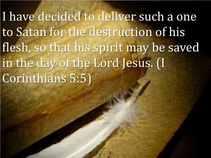 I have decided to deliver such a one to Satan for the destruction of his flesh, so that his spirit may be saved in the day of the Lord Jesus. (I Corinthians 5:5)