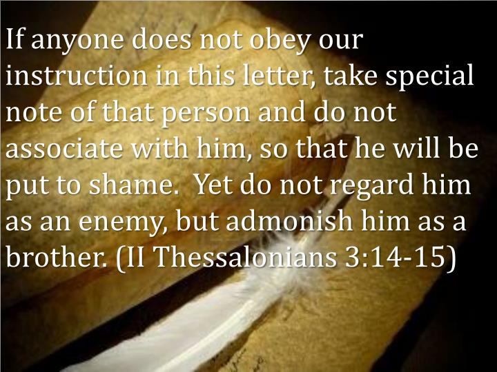 If anyone does not obey our instruction in this letter, take special note of that person and do not associate with him, so that he will be put to shame.  Yet do not regard him as an enemy, but admonish him as a brother. (II Thessalonians 3:14-15)