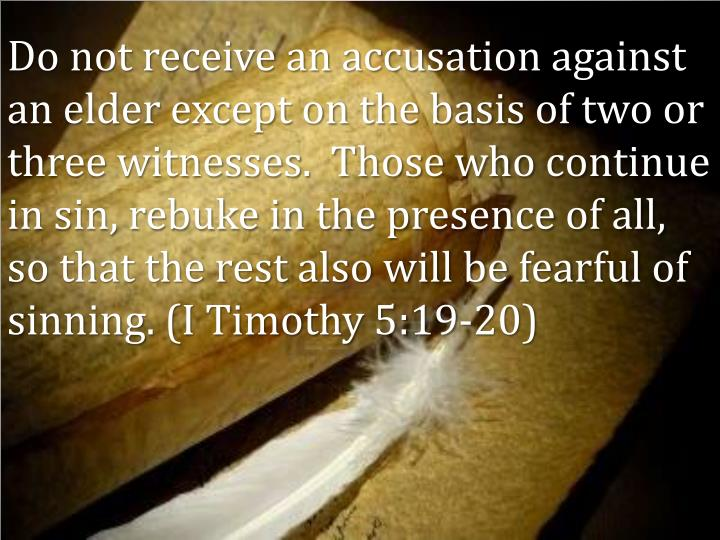Do not receive an accusation against an elder except on the basis of two or three witnesses.  Those who continue in sin, rebuke in the presence of all, so that the rest also will be fearful of sinning. (I Timothy 5:19-20)