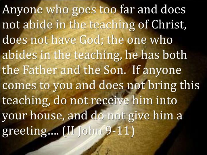 Anyone who goes too far and does not abide in the teaching of Christ, does not have God; the one who abides in the teaching, he has both the Father and the Son.  If anyone comes to you and does not bring this teaching, do not receive him into your house, and do not give him a greeting…. (II John 9-11)
