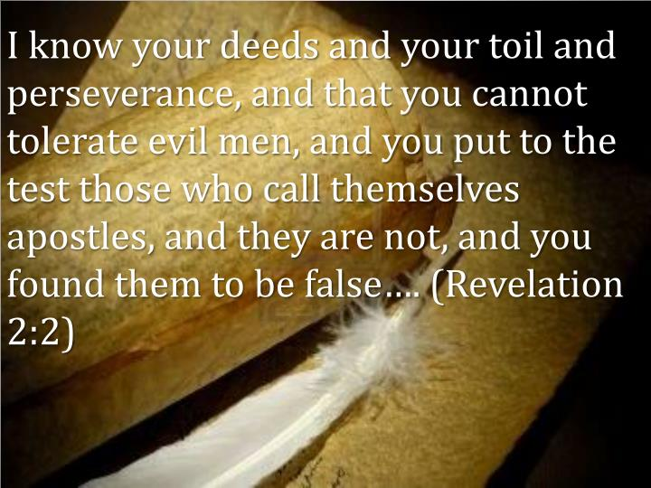 I know your deeds and your toil and perseverance, and that you cannot tolerate evil men, and you put to the test those who call themselves apostles, and they are not, and you found them to be false…. (Revelation 2:2)