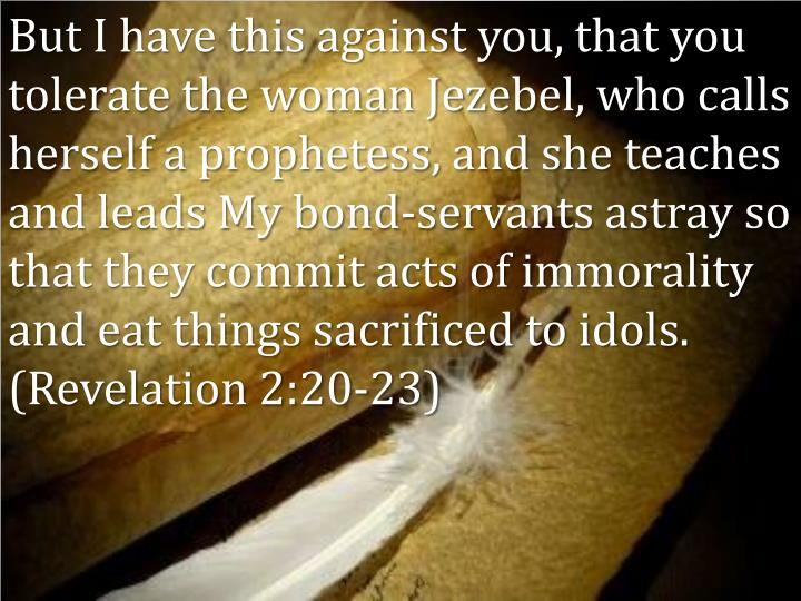 But I have this against you, that you tolerate the woman Jezebel, who calls herself a prophetess, and she teaches and leads My bond-servants astray so that they commit acts of immorality and eat things sacrificed to idols. (Revelation 2:20-23)