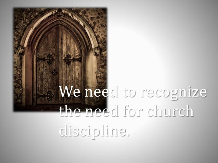 We need to recognize the need for church discipline.