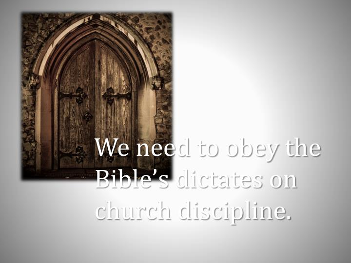 We need to obey the Bible's dictates on church discipline.