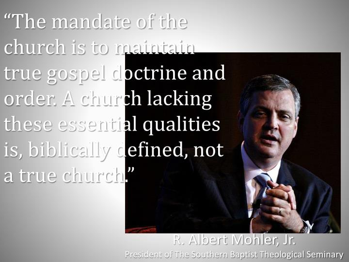 """The mandate of the church is to maintain true gospel doctrine and order. A church lacking these essential qualities is, biblically defined, not a true church."""