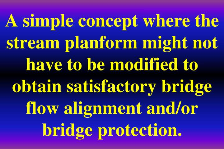 A simple concept where the stream planform might not have to be modified to obtain satisfactory bridge flow alignment and/or bridge protection.