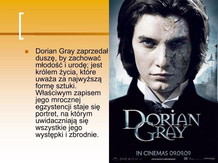 Dorian Gray zaprzedał duszę, by zachować młodość i urodę; jest królem życia, które uważa za najwyższą formę sztuki. Właściwym zapisem jego mrocznej egzystencji staje się portret, na którym uwidaczniają się wszystkie jego występki i zbrodnie.