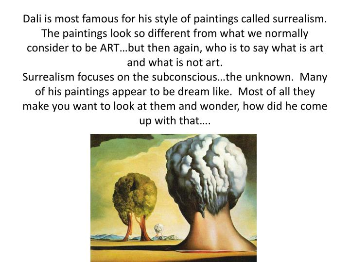 Dali is most famous for his style of paintings called surrealism. The paintings look so different from what we normally consider to be ART…but then again, who is to say what is art and what is not art.