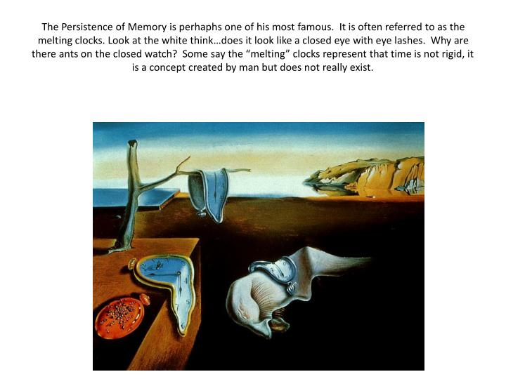 "The Persistence of Memory is perhaphs one of his most famous.  It is often referred to as the melting clocks. Look at the white think…does it look like a closed eye with eye lashes.  Why are there ants on the closed watch?  Some say the ""melting"" clocks represent that time is not rigid, it is a concept created by man but does not really exist."