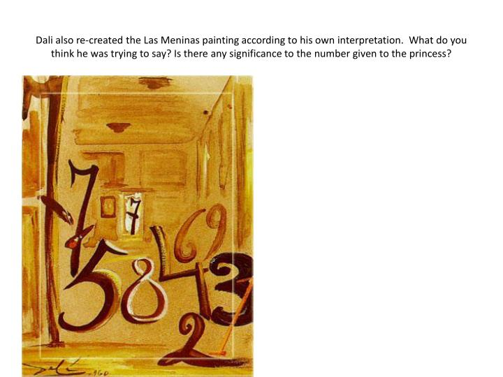 Dali also re-created the Las Meninas painting according to his own interpretation.  What do you think he was trying to say? Is there any significance to the number given to the princess?
