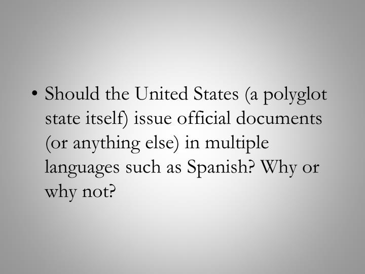 Should the United States (a polyglot state itself) issue official documents (or anything else) in multiple languages such as Spanish? Why or why not?