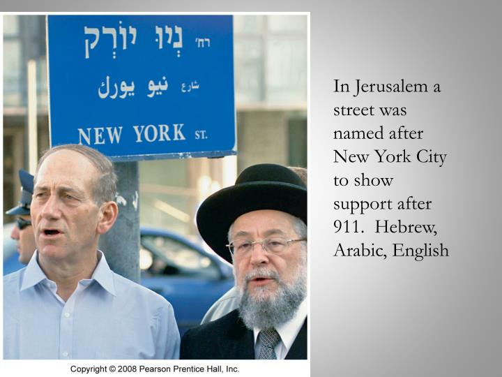 In Jerusalem a street was named after New York City to show support after 911.  Hebrew, Arabic, English