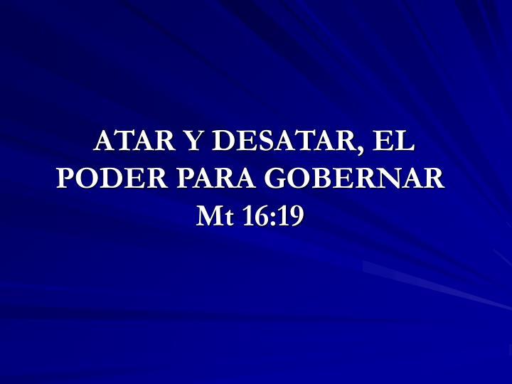 ATAR Y DESATAR, EL PODER PARA GOBERNAR  Mt 16:19