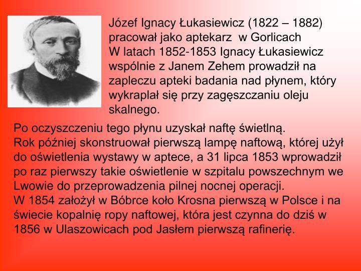 Józef IgnacyŁukasiewicz (1822 – 1882) pracował jako aptekarz  w Gorlicach                                 W latach 1852-1853 Ignacy Łukasiewicz wspólnie z Janem Zehem prowadził na zapleczu apteki badania nad płynem, który wykraplał się przy zagęszczaniu oleju skalnego.