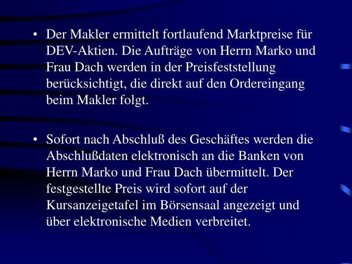 Der Makler ermittelt fortlaufend Marktpreise für DEV-Aktien. Die Aufträge von Herrn Marko und Frau Dach werden in der Preisfeststellung berücksichtigt, die direkt auf den Ordereingang beim Makler folgt.