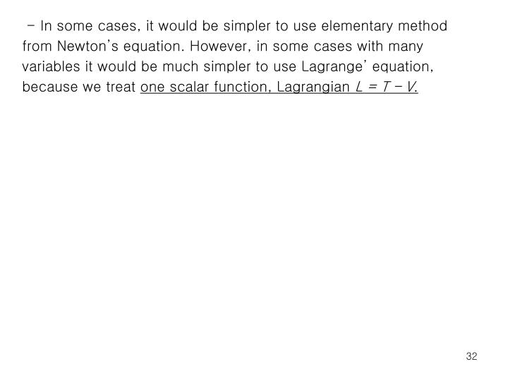 - In some cases, it would be simpler to use elementary method from Newton's equation. However, in some cases with many variables it would be much simpler to use Lagrange' equation, because we treat