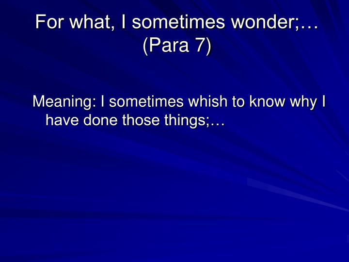 For what, I sometimes wonder;… (Para 7)