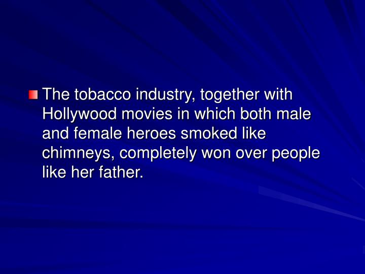 The tobacco industry, together with Hollywood movies in which both male and female heroes smoked like chimneys, completely won over people like her father.